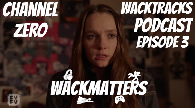 WackTracks – Channel Zero: S02E03 Podcast