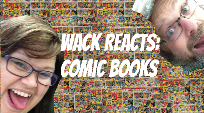 WACK REACTS – EPISODE 1: Comic books