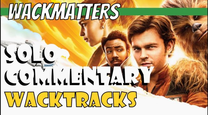 WackTracks – Solo: A Star Wars Story Commentary Track