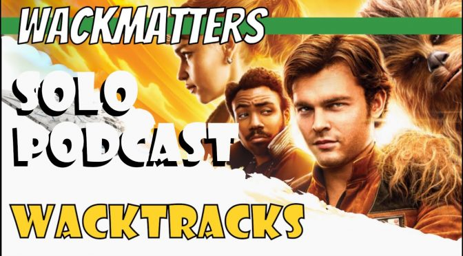 WackTracks – Solo: A Star Wars Story Podcast